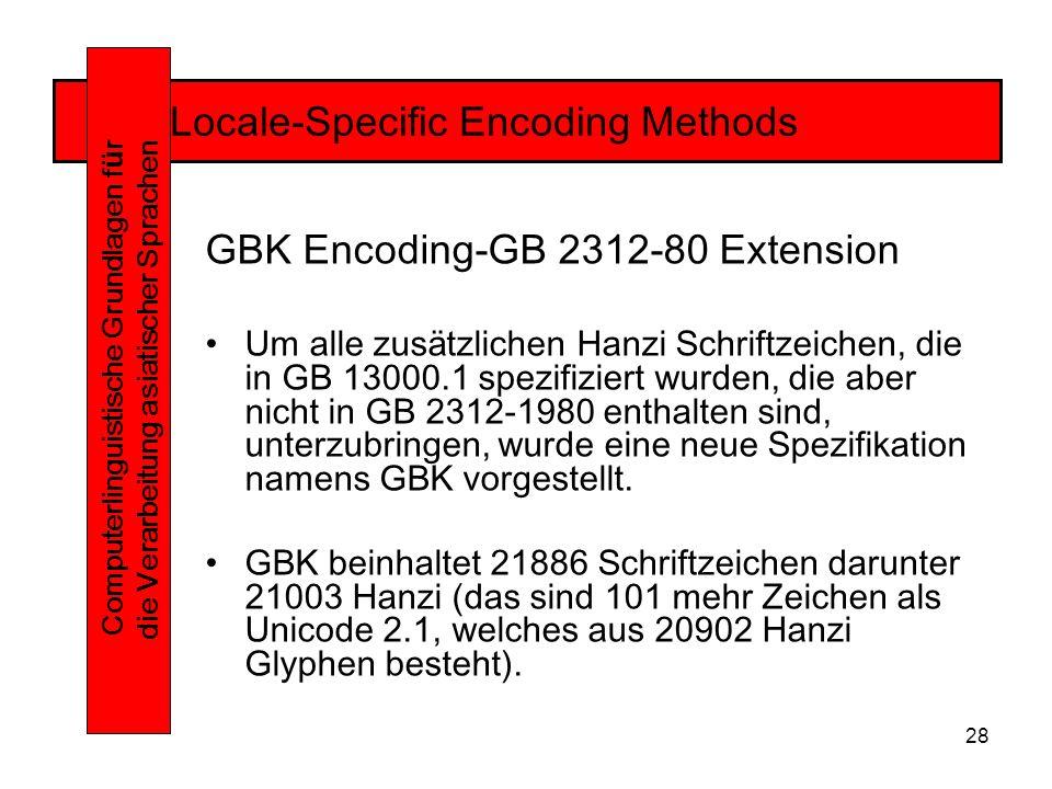 28 Locale-Specific Encoding Methods Computerlinguistische Grundlagen f ü r die Verarbeitung asiatischer Sprachen GBK Encoding-GB 2312-80 Extension Um alle zusätzlichen Hanzi Schriftzeichen, die in GB 13000.1 spezifiziert wurden, die aber nicht in GB 2312-1980 enthalten sind, unterzubringen, wurde eine neue Spezifikation namens GBK vorgestellt.