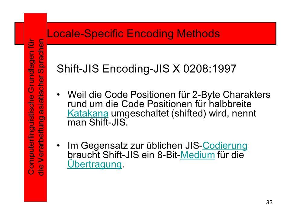 33 Locale-Specific Encoding Methods Computerlinguistische Grundlagen f ü r die Verarbeitung asiatischer Sprachen Shift-JIS Encoding-JIS X 0208:1997 Weil die Code Positionen für 2-Byte Charakters rund um die Code Positionen für halbbreite Katakana umgeschaltet (shifted) wird, nennt man Shift-JIS.