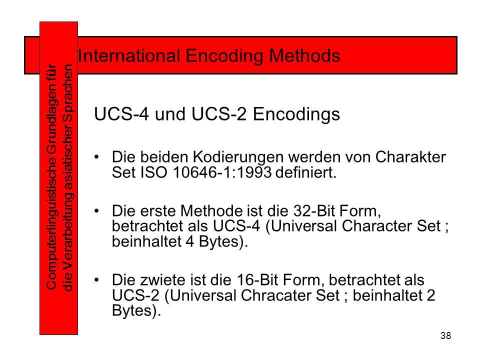 38 International Encoding Methods Computerlinguistische Grundlagen f ü r die Verarbeitung asiatischer Sprachen UCS-4 und UCS-2 Encodings Die beiden Kodierungen werden von Charakter Set ISO 10646-1:1993 definiert.