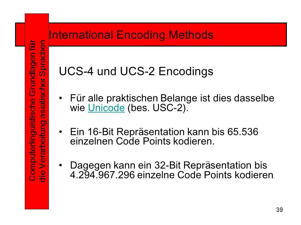 39 International Encoding Methods Computerlinguistische Grundlagen f ü r die Verarbeitung asiatischer Sprachen UCS-4 und UCS-2 Encodings Für alle praktischen Belange ist dies dasselbe wie Unicode (bes.