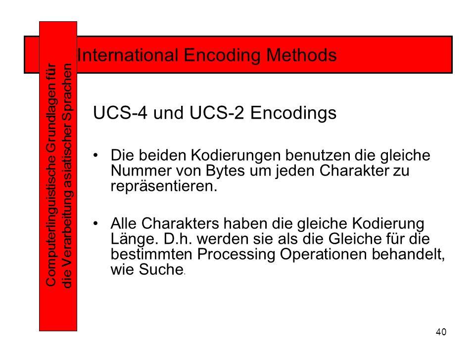 40 International Encoding Methods Computerlinguistische Grundlagen f ü r die Verarbeitung asiatischer Sprachen UCS-4 und UCS-2 Encodings Die beiden Kodierungen benutzen die gleiche Nummer von Bytes um jeden Charakter zu repräsentieren.