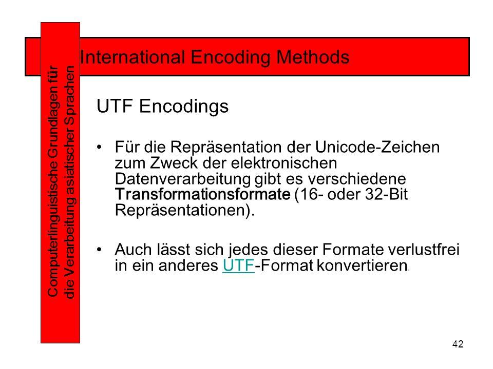 42 International Encoding Methods Computerlinguistische Grundlagen f ü r die Verarbeitung asiatischer Sprachen UTF Encodings Für die Repräsentation der Unicode-Zeichen zum Zweck der elektronischen Datenverarbeitung gibt es verschiedene Transformationsformate (16- oder 32-Bit Repräsentationen).