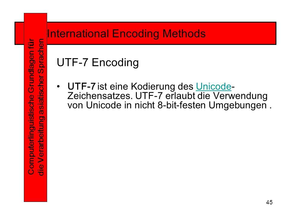45 International Encoding Methods Computerlinguistische Grundlagen f ü r die Verarbeitung asiatischer Sprachen UTF-7 Encoding UTF-7 ist eine Kodierung des Unicode- Zeichensatzes.