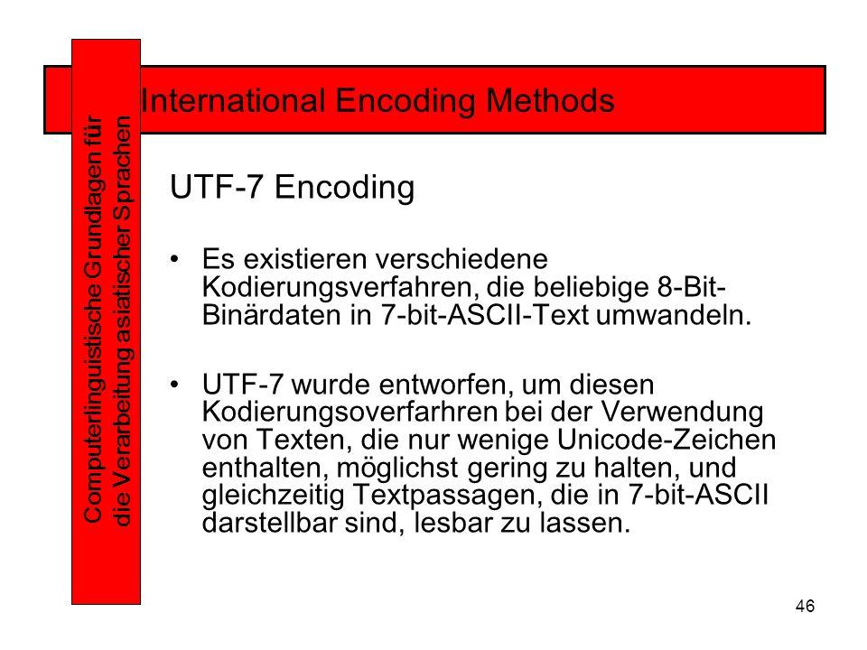 46 International Encoding Methods Computerlinguistische Grundlagen f ü r die Verarbeitung asiatischer Sprachen UTF-7 Encoding Es existieren verschiedene Kodierungsverfahren, die beliebige 8-Bit- Binärdaten in 7-bit-ASCII-Text umwandeln.