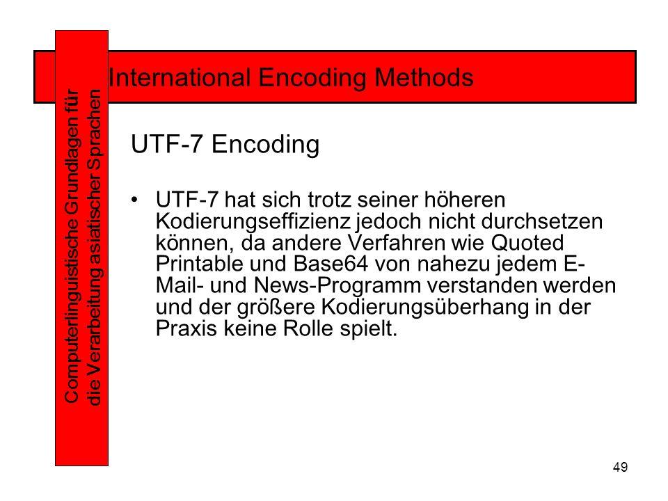 49 International Encoding Methods Computerlinguistische Grundlagen f ü r die Verarbeitung asiatischer Sprachen UTF-7 Encoding UTF-7 hat sich trotz seiner höheren Kodierungseffizienz jedoch nicht durchsetzen können, da andere Verfahren wie Quoted Printable und Base64 von nahezu jedem E- Mail- und News-Programm verstanden werden und der größere Kodierungsüberhang in der Praxis keine Rolle spielt.
