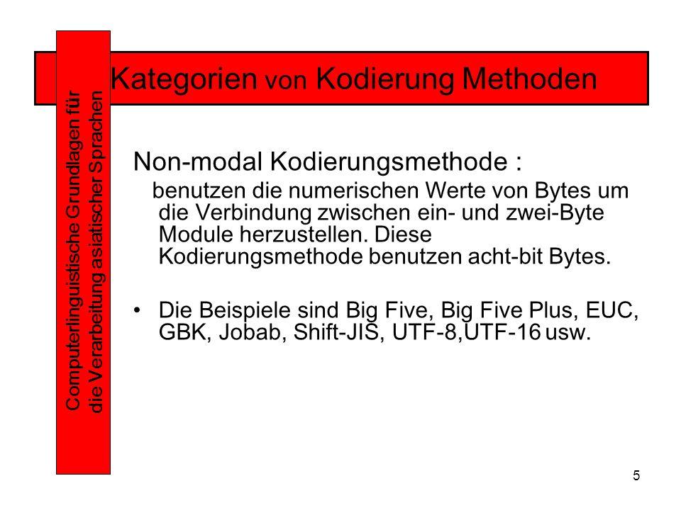 5 Kategorien von Kodierung Methoden Computerlinguistische Grundlagen f ü r die Verarbeitung asiatischer Sprachen Non-modal Kodierungsmethode : benutzen die numerischen Werte von Bytes um die Verbindung zwischen ein- und zwei-Byte Module herzustellen.
