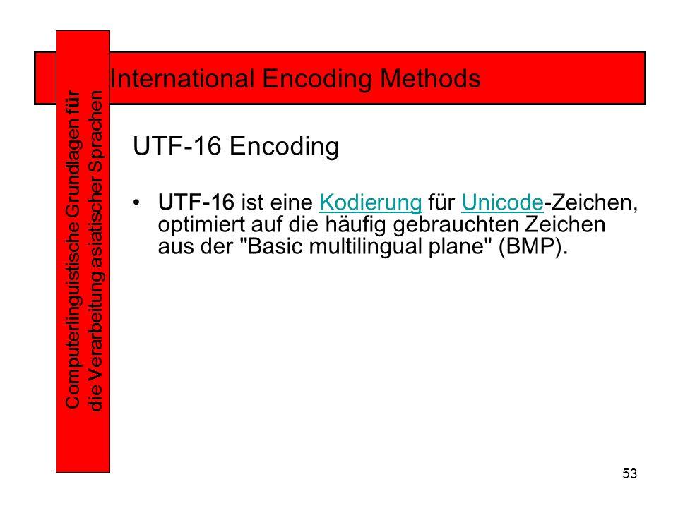 53 International Encoding Methods Computerlinguistische Grundlagen f ü r die Verarbeitung asiatischer Sprachen UTF-16 Encoding UTF-16 ist eine Kodierung für Unicode-Zeichen, optimiert auf die häufig gebrauchten Zeichen aus der Basic multilingual plane (BMP).KodierungUnicode