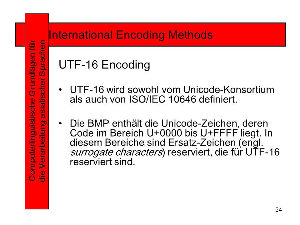 54 International Encoding Methods Computerlinguistische Grundlagen f ü r die Verarbeitung asiatischer Sprachen UTF-16 Encoding UTF-16 wird sowohl vom Unicode-Konsortium als auch von ISO/IEC 10646 definiert.
