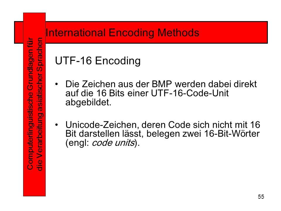 55 International Encoding Methods Computerlinguistische Grundlagen f ü r die Verarbeitung asiatischer Sprachen UTF-16 Encoding Die Zeichen aus der BMP werden dabei direkt auf die 16 Bits einer UTF-16-Code-Unit abgebildet.