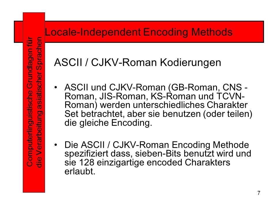 7 Locale-Independent Encoding Methods Computerlinguistische Grundlagen f ü r die Verarbeitung asiatischer Sprachen ASCII / CJKV-Roman Kodierungen ASCII und CJKV-Roman (GB-Roman, CNS - Roman, JIS-Roman, KS-Roman und TCVN- Roman) werden unterschiedliches Charakter Set betrachtet, aber sie benutzen (oder teilen) die gleiche Encoding.