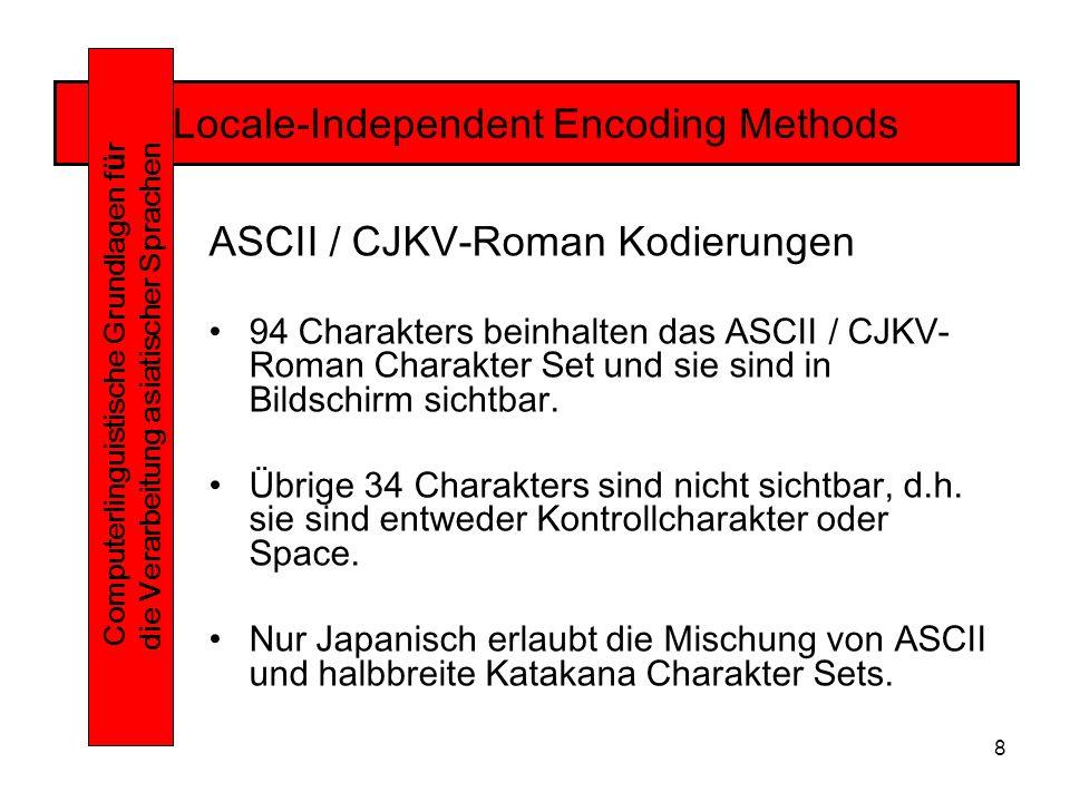 8 Locale-Independent Encoding Methods Computerlinguistische Grundlagen f ü r die Verarbeitung asiatischer Sprachen ASCII / CJKV-Roman Kodierungen 94 Charakters beinhalten das ASCII / CJKV- Roman Charakter Set und sie sind in Bildschirm sichtbar.