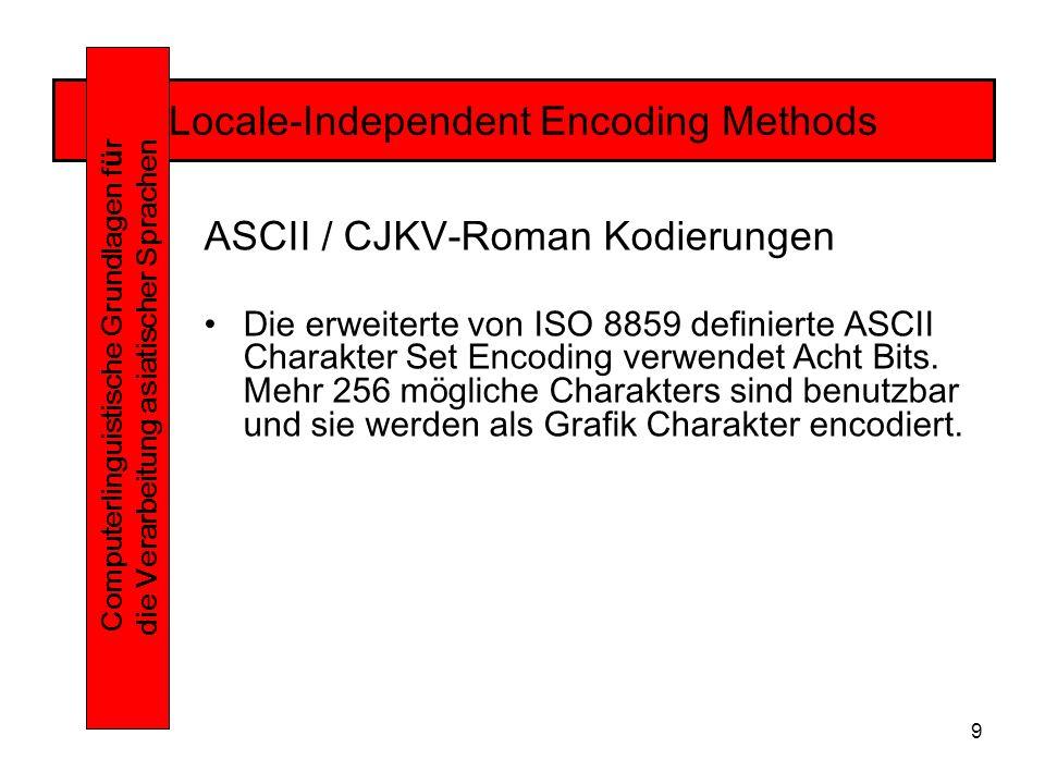 9 Locale-Independent Encoding Methods Computerlinguistische Grundlagen f ü r die Verarbeitung asiatischer Sprachen ASCII / CJKV-Roman Kodierungen Die erweiterte von ISO 8859 definierte ASCII Charakter Set Encoding verwendet Acht Bits.