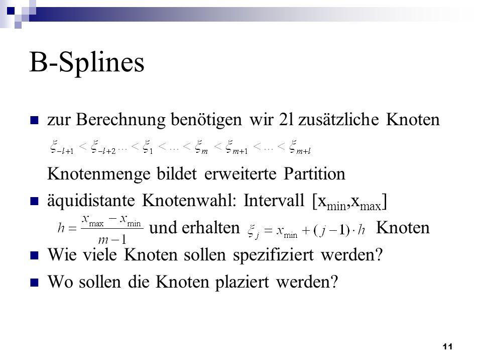11 B-Splines zur Berechnung benötigen wir 2l zusätzliche Knoten Knotenmenge bildet erweiterte Partition äquidistante Knotenwahl: Intervall [x min,x ma