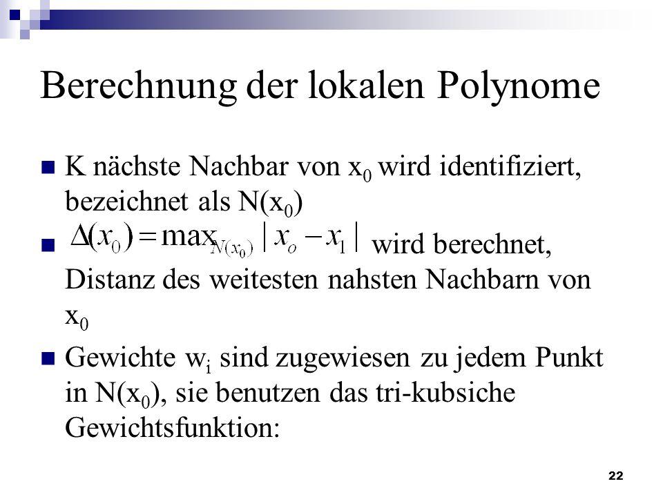 22 Berechnung der lokalen Polynome K nächste Nachbar von x 0 wird identifiziert, bezeichnet als N(x 0 ) wird berechnet, Distanz des weitesten nahsten