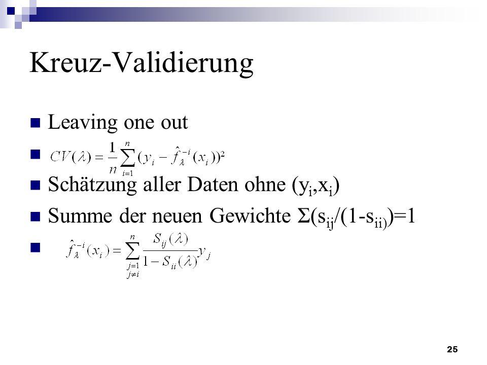 25 Kreuz-Validierung Leaving one out Schätzung aller Daten ohne (y i,x i ) Summe der neuen Gewichte Σ(s ij /(1-s ii) )=1
