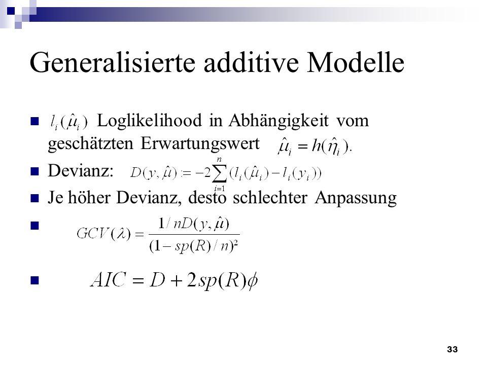 33 Generalisierte additive Modelle Loglikelihood in Abhängigkeit vom geschätzten Erwartungswert Devianz: Je höher Devianz, desto schlechter Anpassung