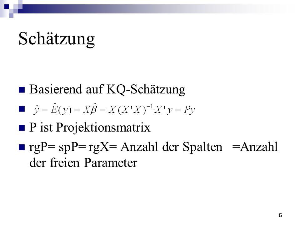 5 Schätzung Basierend auf KQ-Schätzung P ist Projektionsmatrix rgP= spP= rgX= Anzahl der Spalten =Anzahl der freien Parameter