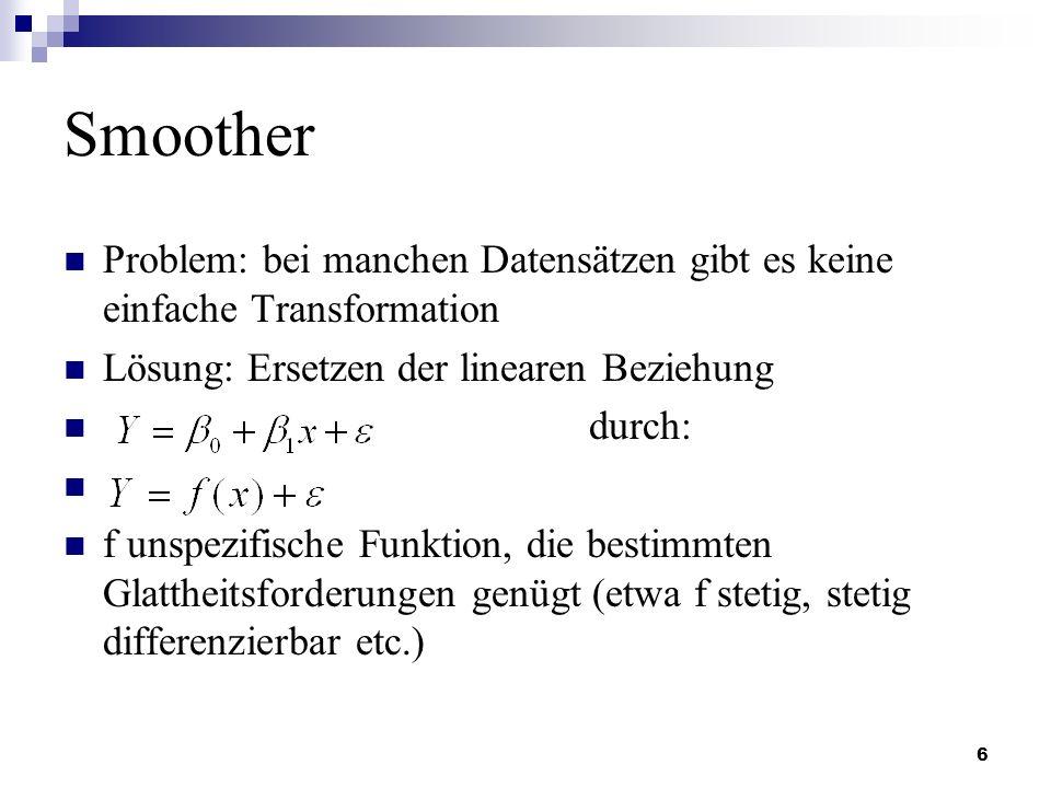 6 Smoother Problem: bei manchen Datensätzen gibt es keine einfache Transformation Lösung: Ersetzen der linearen Beziehung durch: f unspezifische Funkt