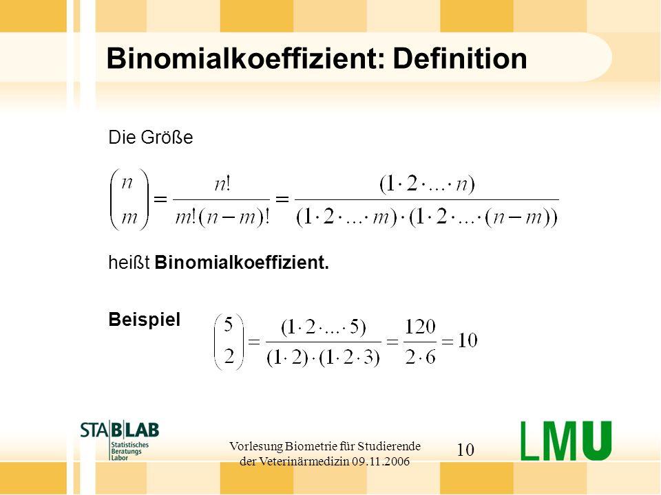 Vorlesung Biometrie für Studierende der Veterinärmedizin 09.11.2006 10 Binomialkoeffizient: Definition Beispiel Die Größe heißt Binomialkoeffizient.