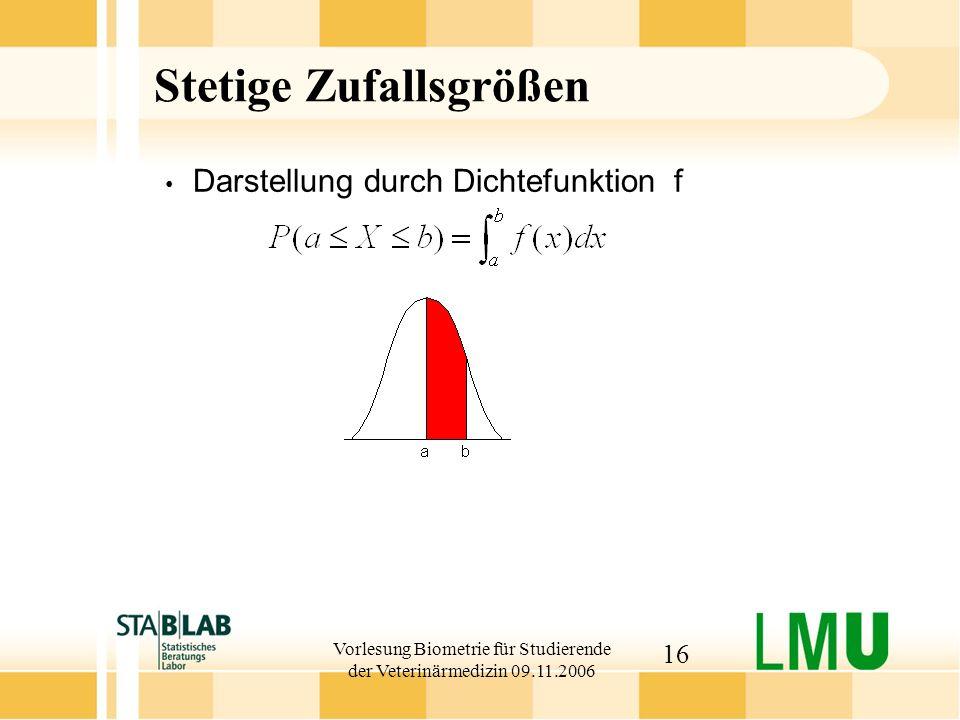 Vorlesung Biometrie für Studierende der Veterinärmedizin 09.11.2006 16 Stetige Zufallsgrößen Darstellung durch Dichtefunktion f