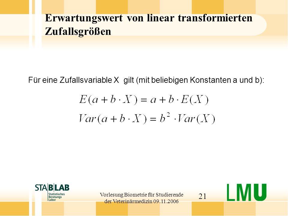 Vorlesung Biometrie für Studierende der Veterinärmedizin 09.11.2006 21 Erwartungswert von linear transformierten Zufallsgrößen Für eine Zufallsvariable X gilt (mit beliebigen Konstanten a und b):
