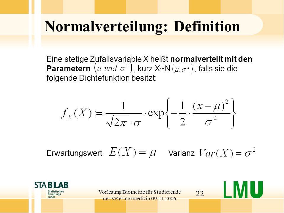 Vorlesung Biometrie für Studierende der Veterinärmedizin 09.11.2006 22 Eine stetige Zufallsvariable X heißt normalverteilt mit den Parametern, kurz X~N, falls sie die folgende Dichtefunktion besitzt: Erwartungswert Varianz Normalverteilung: Definition