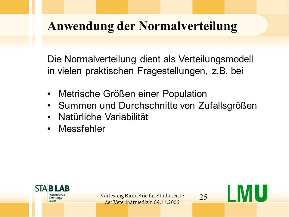 Vorlesung Biometrie für Studierende der Veterinärmedizin 09.11.2006 25 Anwendung der Normalverteilung Die Normalverteilung dient als Verteilungsmodell in vielen praktischen Fragestellungen, z.B.