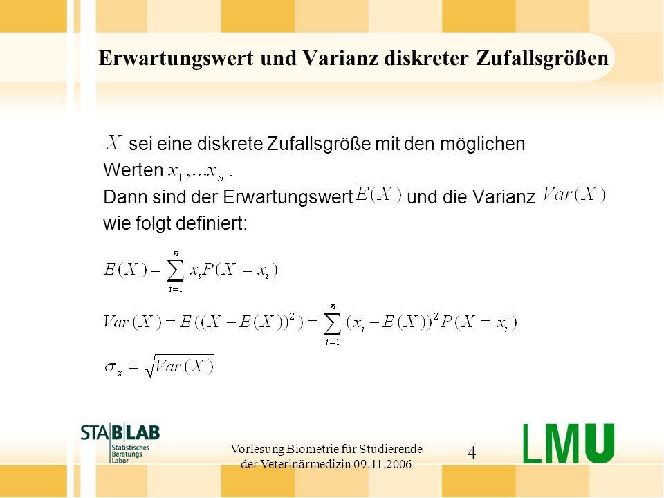 Vorlesung Biometrie für Studierende der Veterinärmedizin 09.11.2006 15 Binomialverteilung: Eigenschaften Anzahl der erwarteten erkrankten Tiere E(X) = n P Beispiel: E(X) = 5 0.1 = 0.5 Varianz Var(X) = n P (1-P) Beispiel: Var(X) = 5 0.1 0.9 = 0.45