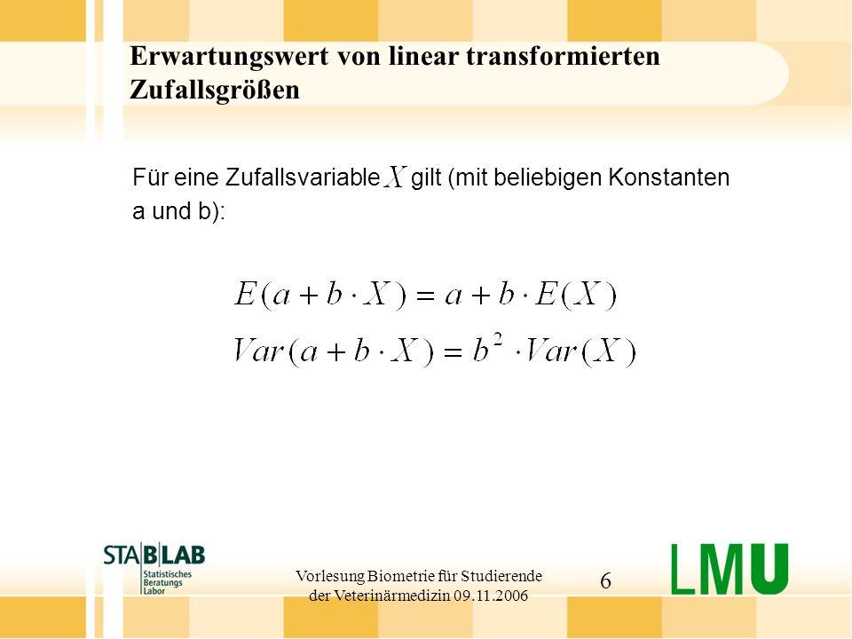 Vorlesung Biometrie für Studierende der Veterinärmedizin 09.11.2006 6 Erwartungswert von linear transformierten Zufallsgrößen Für eine Zufallsvariable gilt (mit beliebigen Konstanten a und b):