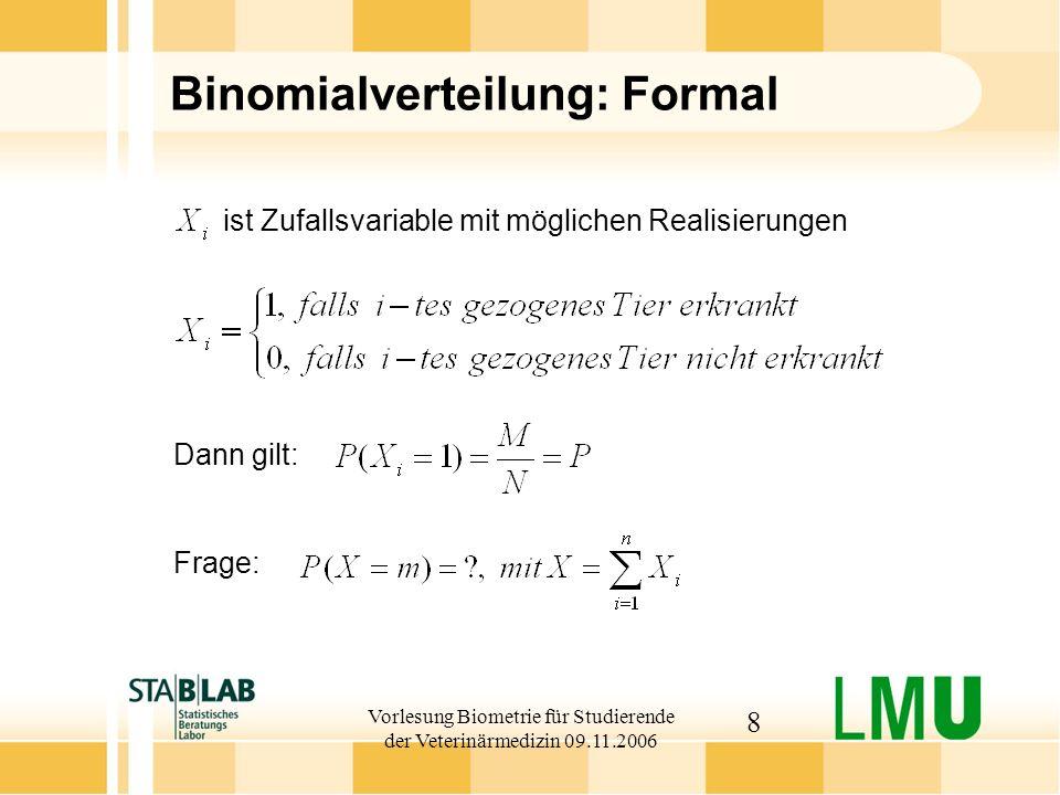 Vorlesung Biometrie für Studierende der Veterinärmedizin 09.11.2006 9 Binomialverteilung: Definition Die Zufallsvariable der Summe aus n unabhängigen 0-1-Variablen, heißt binomial-verteilt mit Parametern n und P, kurz X~Bin(n, P) Es gilt