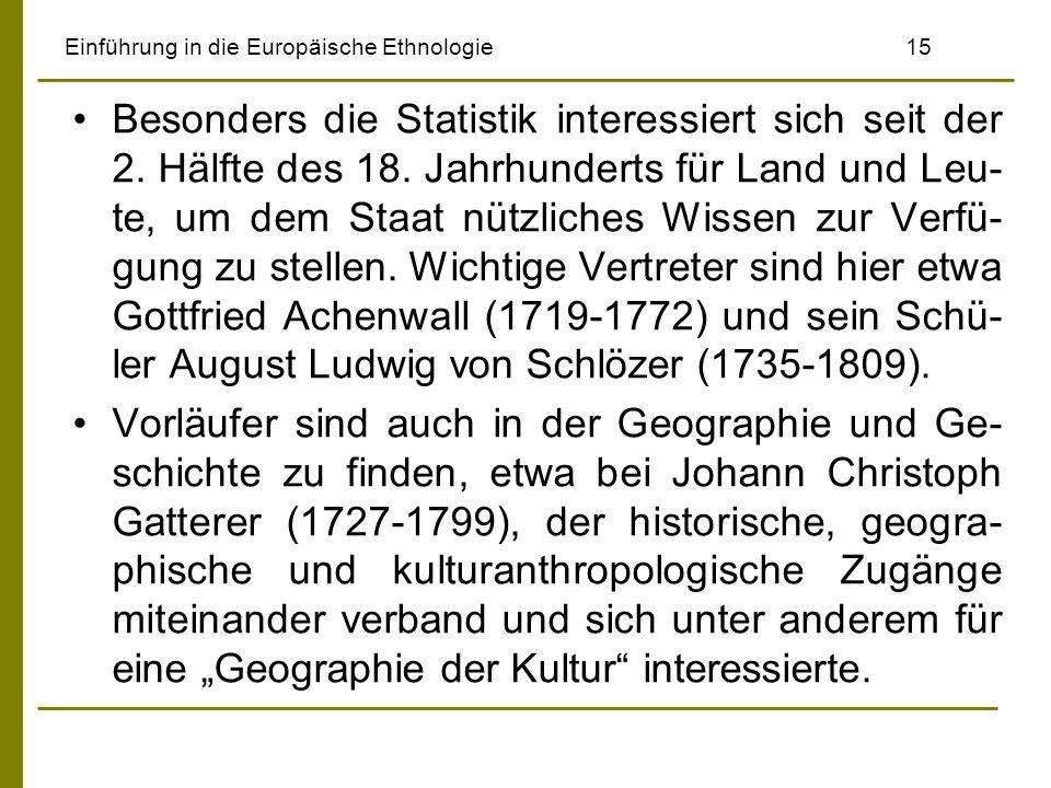 Einführung in die Europäische Ethnologie 15 Besonders die Statistik interessiert sich seit der 2. Hälfte des 18. Jahrhunderts für Land und Leu- te, um