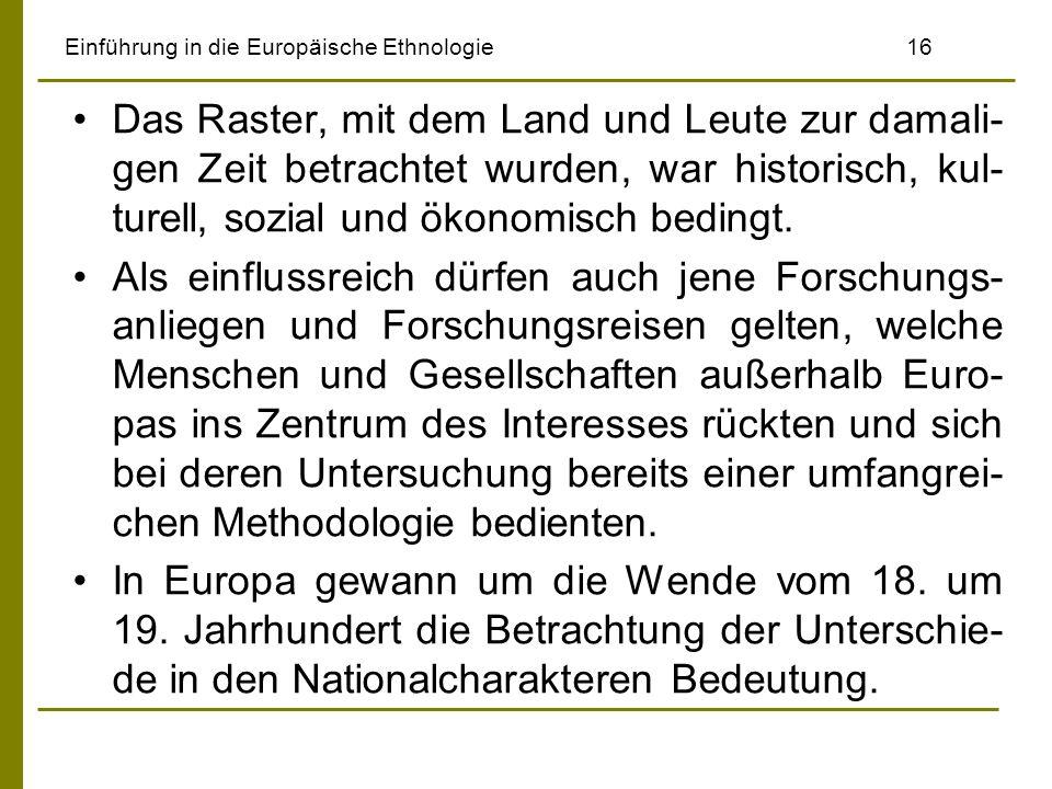 Einführung in die Europäische Ethnologie 16 Das Raster, mit dem Land und Leute zur damali- gen Zeit betrachtet wurden, war historisch, kul- turell, so