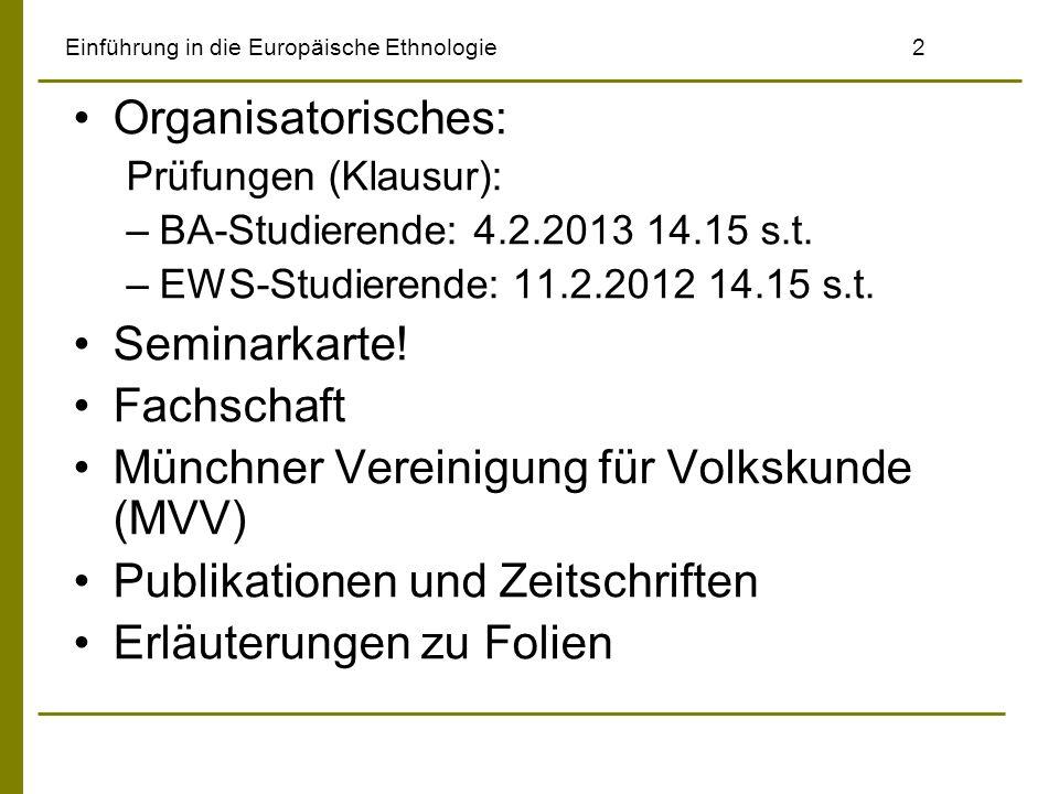 Einführung in die Europäische Ethnologie2 Organisatorisches: Prüfungen (Klausur): –BA-Studierende: 4.2.2013 14.15 s.t. –EWS-Studierende: 11.2.2012 14.