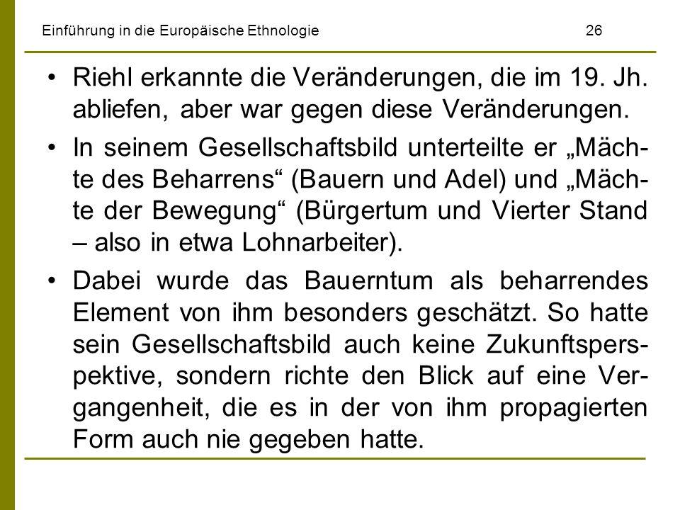 Einführung in die Europäische Ethnologie 26 Riehl erkannte die Veränderungen, die im 19. Jh. abliefen, aber war gegen diese Veränderungen. In seinem G