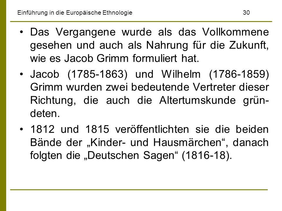 Einführung in die Europäische Ethnologie 30 Das Vergangene wurde als das Vollkommene gesehen und auch als Nahrung für die Zukunft, wie es Jacob Grimm