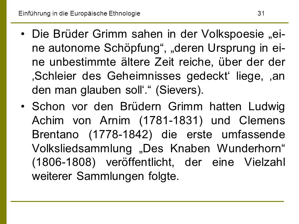 Einführung in die Europäische Ethnologie 31 Die Brüder Grimm sahen in der Volkspoesie ei- ne autonome Schöpfung, deren Ursprung in ei- ne unbestimmte