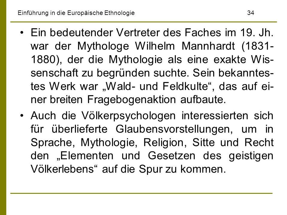 Einführung in die Europäische Ethnologie 34 Ein bedeutender Vertreter des Faches im 19. Jh. war der Mythologe Wilhelm Mannhardt (1831- 1880), der die