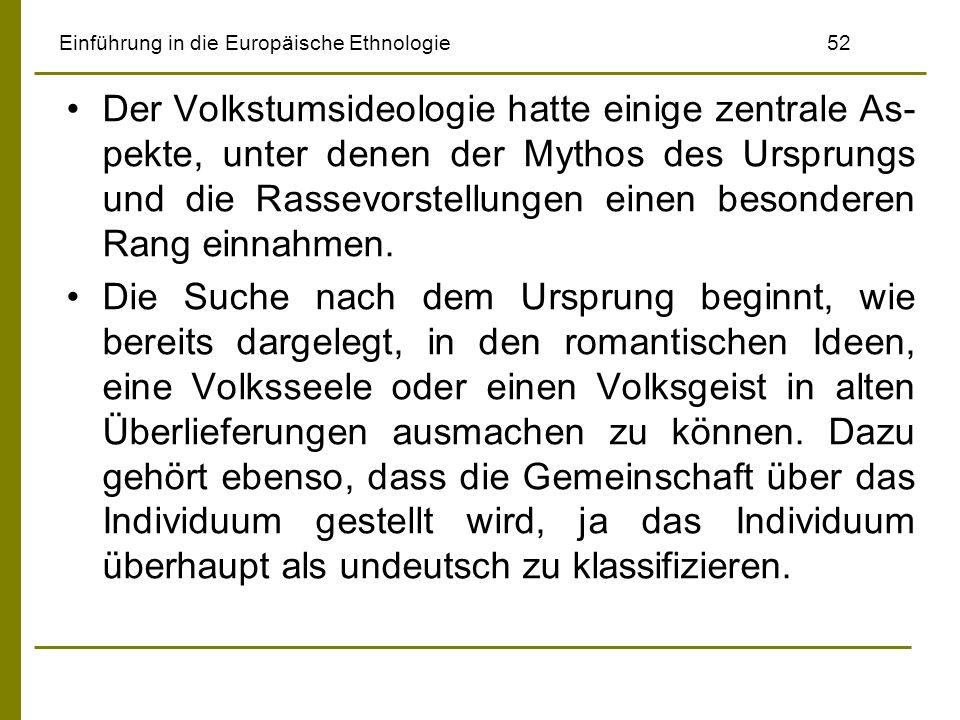Einführung in die Europäische Ethnologie 52 Der Volkstumsideologie hatte einige zentrale As- pekte, unter denen der Mythos des Ursprungs und die Rasse