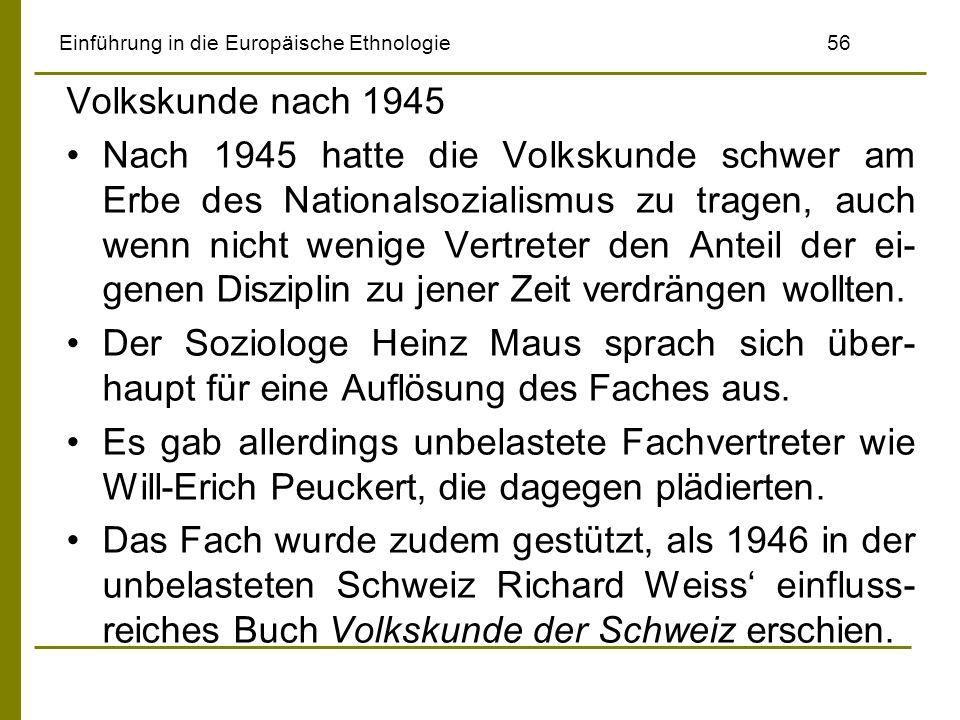 Einführung in die Europäische Ethnologie 56 Volkskunde nach 1945 Nach 1945 hatte die Volkskunde schwer am Erbe des Nationalsozialismus zu tragen, auch