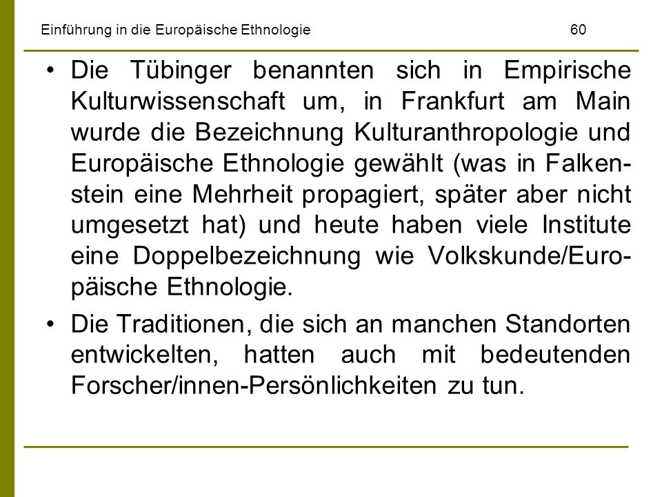 Einführung in die Europäische Ethnologie 60 Die Tübinger benannten sich in Empirische Kulturwissenschaft um, in Frankfurt am Main wurde die Bezeichnun