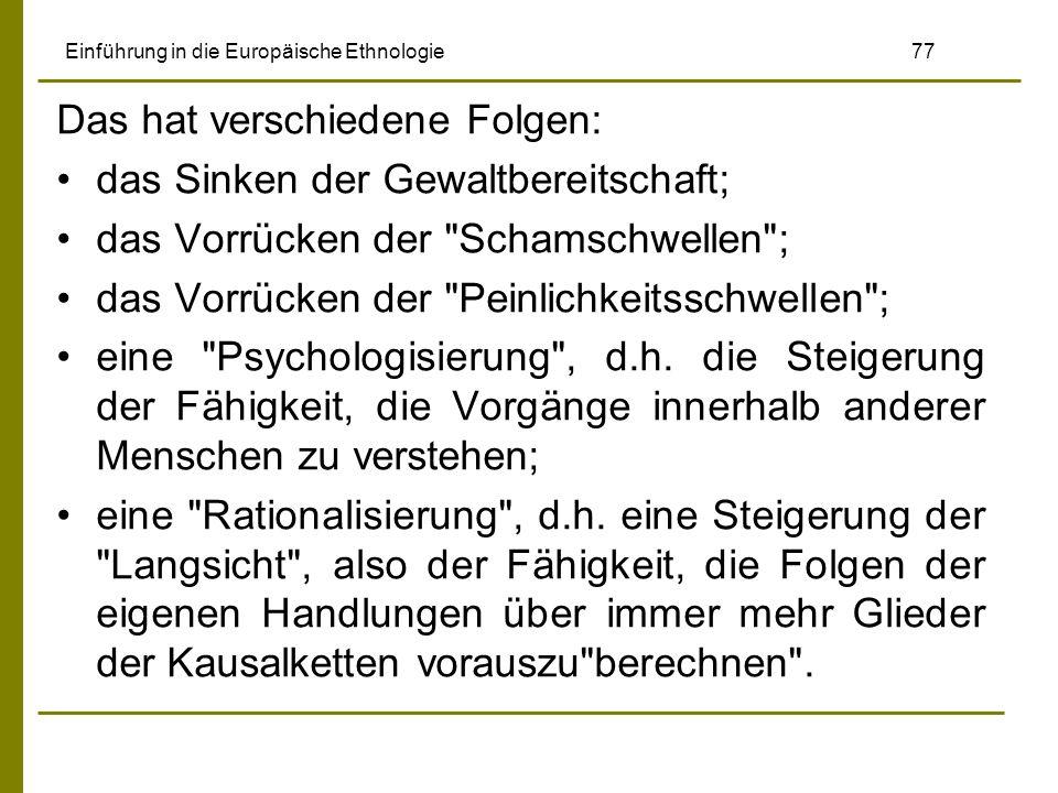 Einführung in die Europäische Ethnologie 77 Das hat verschiedene Folgen: das Sinken der Gewaltbereitschaft; das Vorrücken der