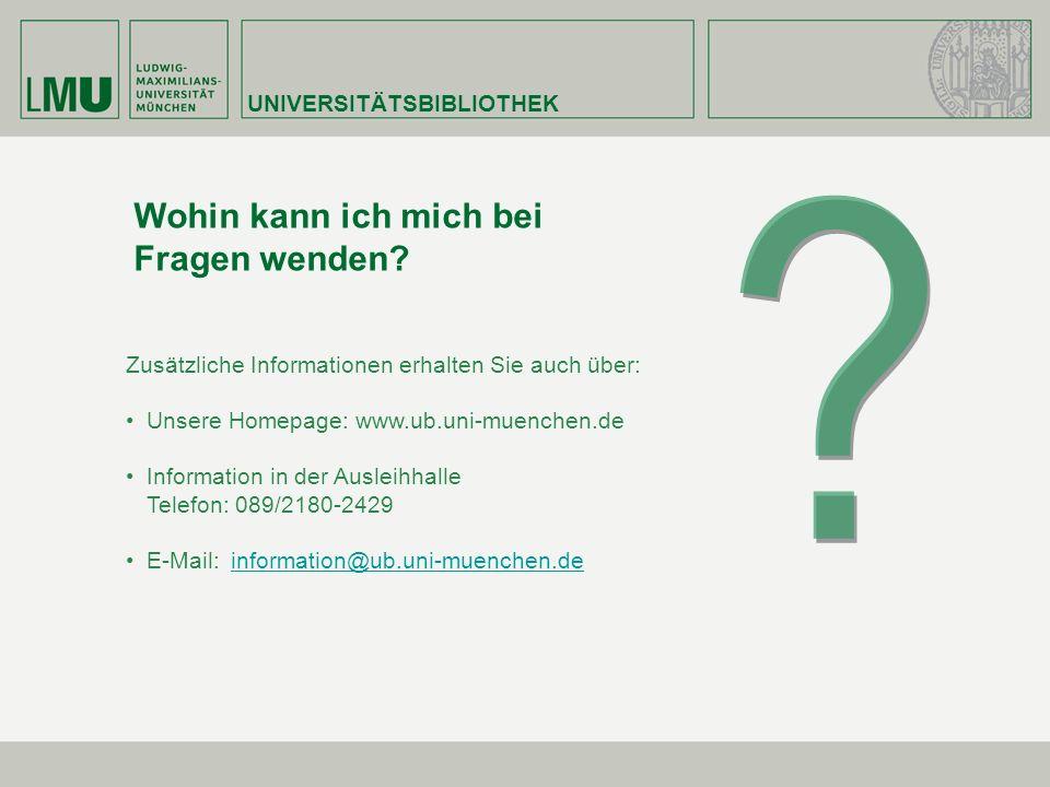 UNIVERSITÄTSBIBLIOTHEK Wohin kann ich mich bei Fragen wenden? Zusätzliche Informationen erhalten Sie auch über: Unsere Homepage: www.ub.uni-muenchen.d