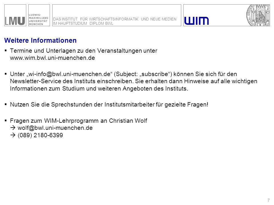 DAS INSTITUT FÜR WIRTSCHAFTSINFORMATIK UND NEUE MEDIEN IM HAUPTSTUDIUM DIPLOM BWL 7 Weitere Informationen Termine und Unterlagen zu den Veranstaltungen unter www.wim.bwl.uni-muenchen.de Unter wi-info@bwl.uni-muenchen.de (Subject: subscribe) können Sie sich für den Newsletter-Service des Instituts einschreiben.
