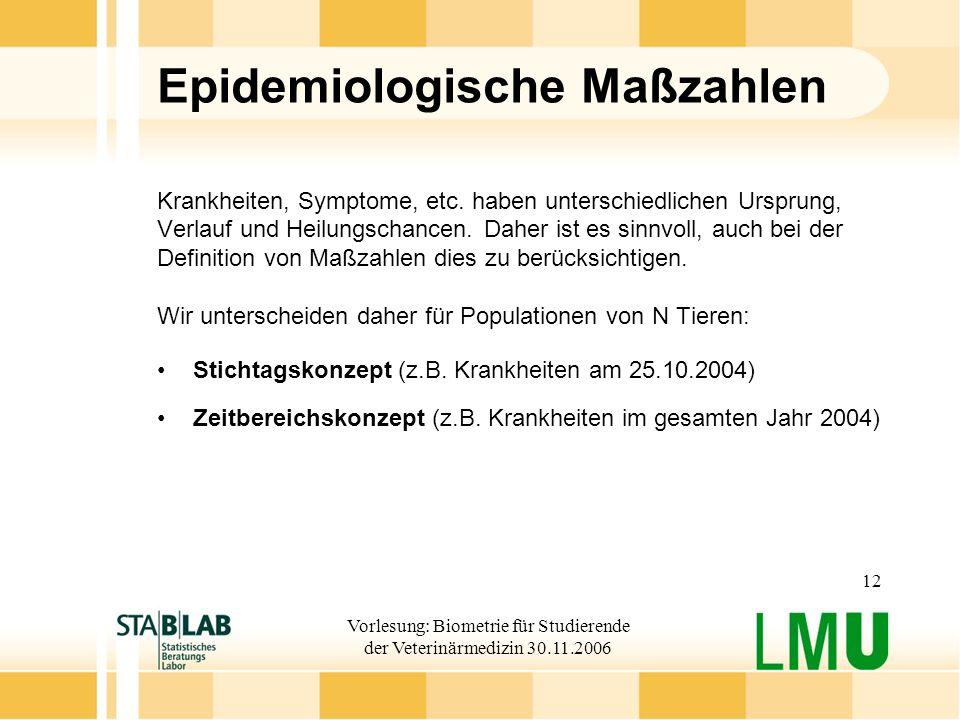 Vorlesung: Biometrie für Studierende der Veterinärmedizin 30.11.2006 12 Epidemiologische Maßzahlen Krankheiten, Symptome, etc. haben unterschiedlichen
