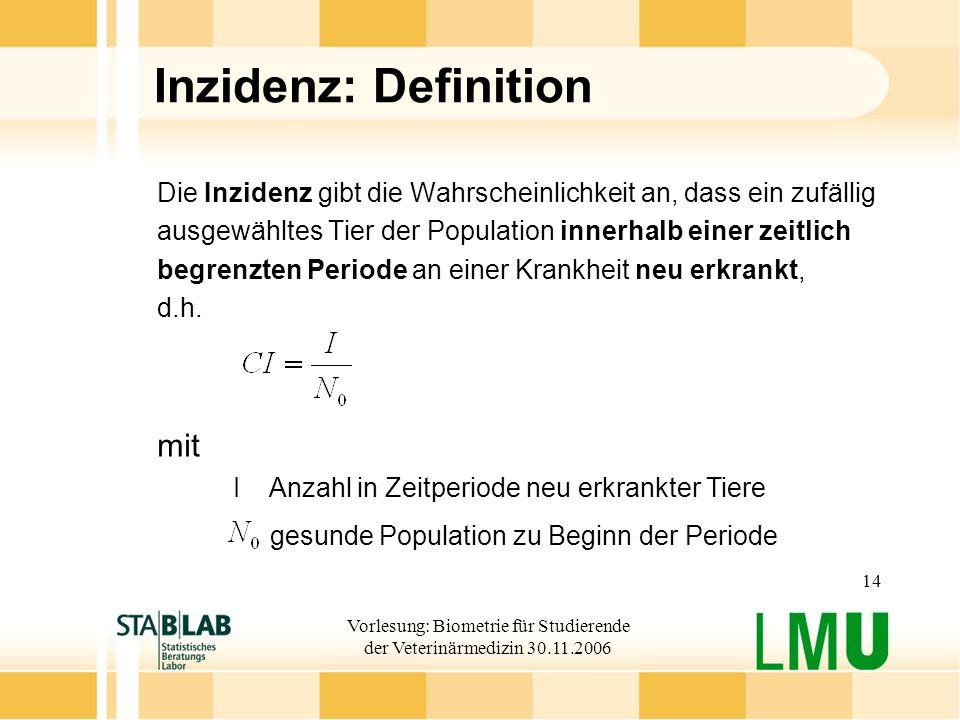 Vorlesung: Biometrie für Studierende der Veterinärmedizin 30.11.2006 14 Inzidenz: Definition Die Inzidenz gibt die Wahrscheinlichkeit an, dass ein zuf