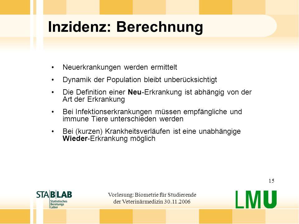 Vorlesung: Biometrie für Studierende der Veterinärmedizin 30.11.2006 15 Inzidenz: Berechnung Neuerkrankungen werden ermittelt Dynamik der Population b