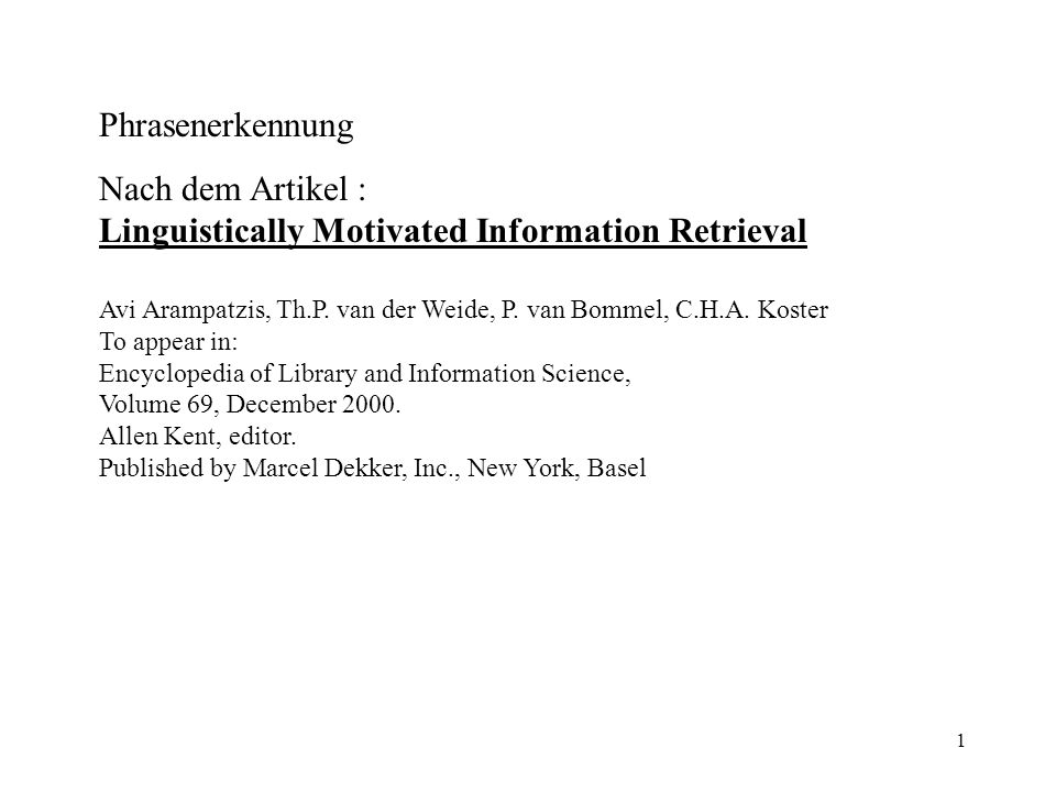 1 Phrasenerkennung Nach dem Artikel : Linguistically Motivated Information Retrieval Avi Arampatzis, Th.P. van der Weide, P. van Bommel, C.H.A. Koster