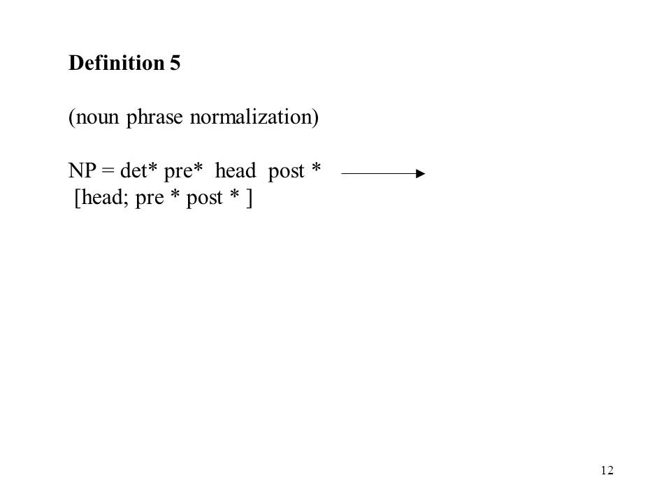 12 Definition 5 (noun phrase normalization) NP = det* pre* head post * [head; pre * post * ]