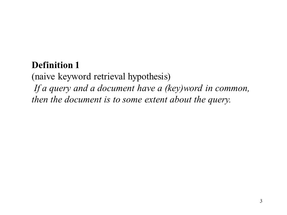 3 Definition 1 (naive keyword retrieval hypothesis) If a query and a document have a (key)word in common, then the document is to some extent about th