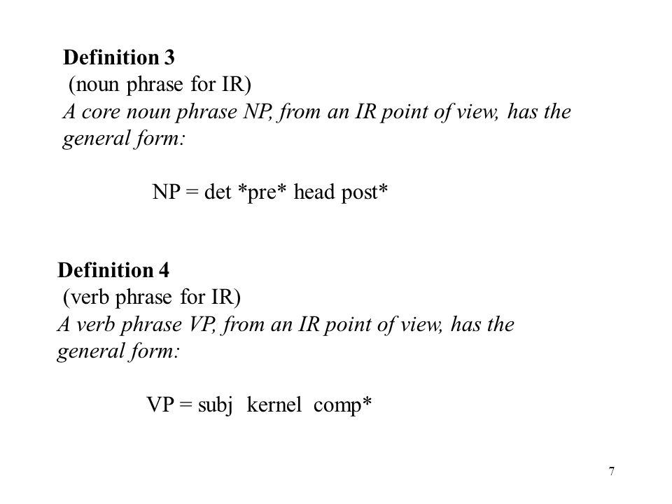 7 Definition 3 (noun phrase for IR) A core noun phrase NP, from an IR point of view, has the general form: NP = det *pre* head post* Definition 4 (ver